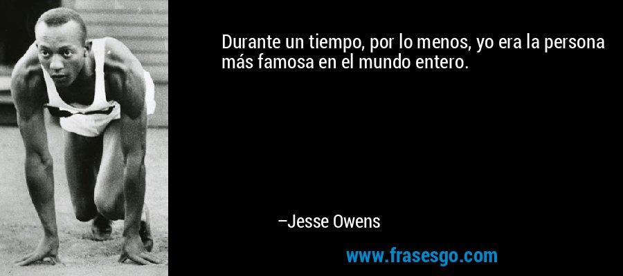 Durante un tiempo, por lo menos, yo era la persona más famosa en el mundo entero. – Jesse Owens