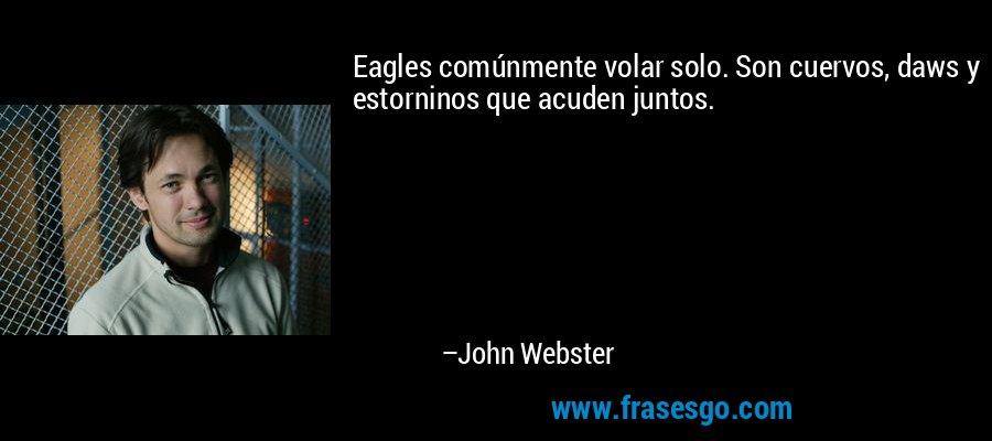 Eagles comúnmente volar solo. Son cuervos, daws y estorninos que acuden juntos. – John Webster