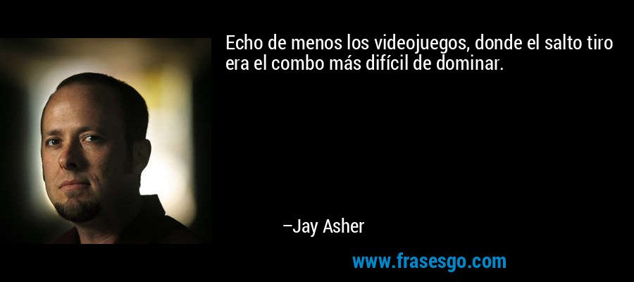 Echo de menos los videojuegos, donde el salto tiro era el combo más difícil de dominar. – Jay Asher