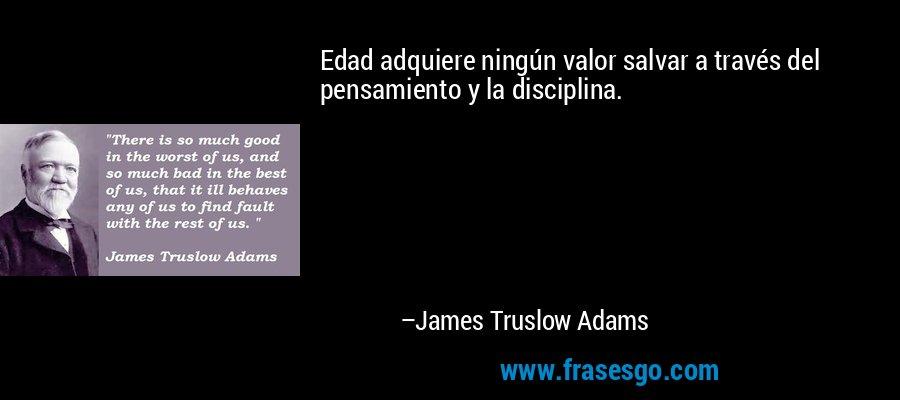 Edad adquiere ningún valor salvar a través del pensamiento y la disciplina. – James Truslow Adams