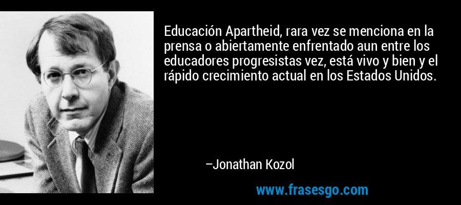 Educación Apartheid, rara vez se menciona en la prensa o abiertamente enfrentado aun entre los educadores progresistas vez, está vivo y bien y el rápido crecimiento actual en los Estados Unidos. – Jonathan Kozol