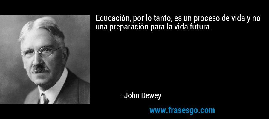 Educación, por lo tanto, es un proceso de vida y no una preparación para la vida futura. – John Dewey