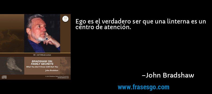 Ego es el verdadero ser que una linterna es un centro de atención. – John Bradshaw