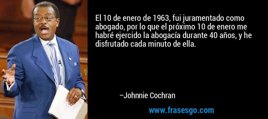 El 10 de enero de 1963, fui juramentado como abogado, por lo que el próximo 10 de enero me habré ejercido la abogacía durante 40 años, y he disfrutado cada minuto de ella. – Johnnie Cochran
