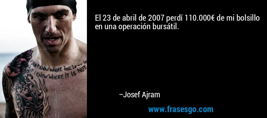 El 23 de abril de 2007 perdí 110.000€ de mi bolsillo en una operación bursátil. – Josef Ajram