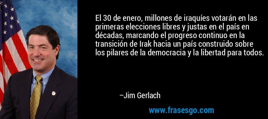 El 30 de enero, millones de iraquíes votarán en las primeras elecciones libres y justas en el país en décadas, marcando el progreso continuo en la transición de Irak hacia un país construido sobre los pilares de la democracia y la libertad para todos. – Jim Gerlach