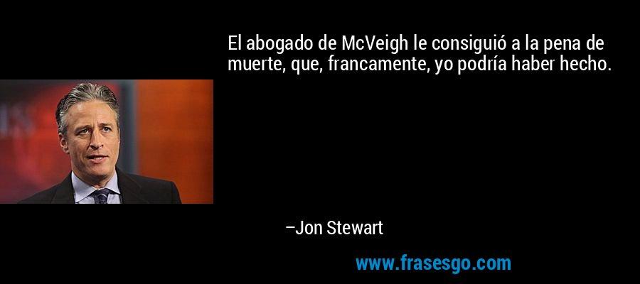El abogado de McVeigh le consiguió a la pena de muerte, que, francamente, yo podría haber hecho. – Jon Stewart