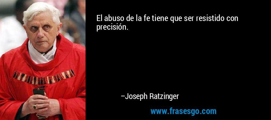 El abuso de la fe tiene que ser resistido con precisión. – Joseph Ratzinger