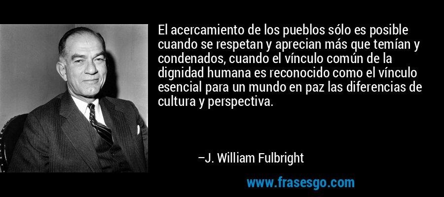 El acercamiento de los pueblos sólo es posible cuando se respetan y aprecian más que temían y condenados, cuando el vínculo común de la dignidad humana es reconocido como el vínculo esencial para un mundo en paz las diferencias de cultura y perspectiva. – J. William Fulbright