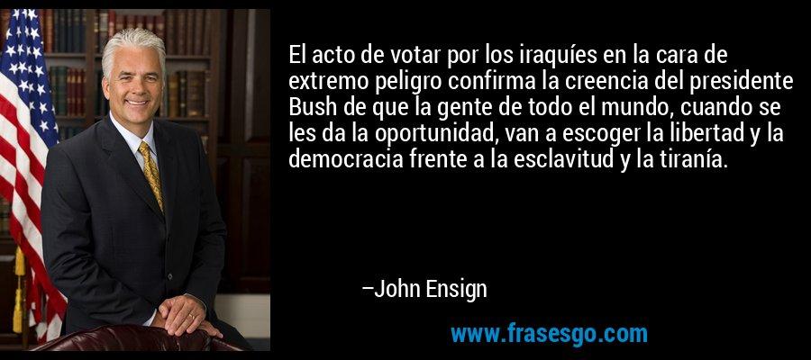 El acto de votar por los iraquíes en la cara de extremo peligro confirma la creencia del presidente Bush de que la gente de todo el mundo, cuando se les da la oportunidad, van a escoger la libertad y la democracia frente a la esclavitud y la tiranía. – John Ensign