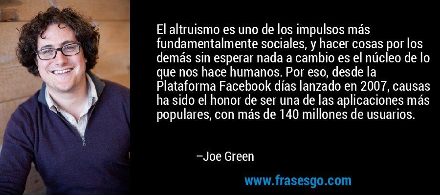 El altruismo es uno de los impulsos más fundamentalmente sociales, y hacer cosas por los demás sin esperar nada a cambio es el núcleo de lo que nos hace humanos. Por eso, desde la Plataforma Facebook días lanzado en 2007, causas ha sido el honor de ser una de las aplicaciones más populares, con más de 140 millones de usuarios. – Joe Green