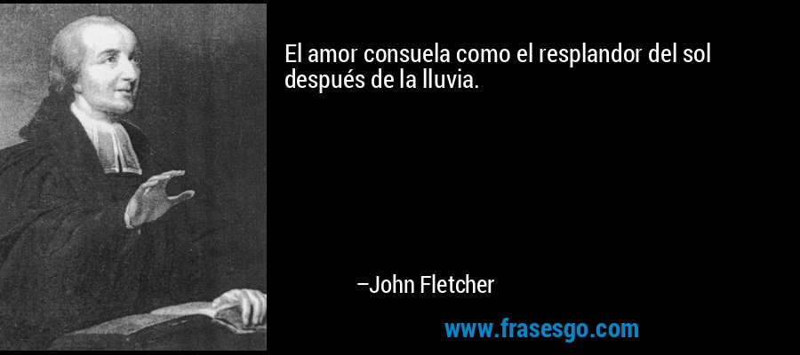 El amor consuela como el resplandor del sol después de la lluvia. – John Fletcher