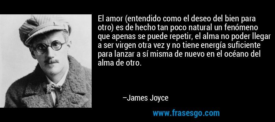 El amor (entendido como el deseo del bien para otro) es de hecho tan poco natural un fenómeno que apenas se puede repetir, el alma no poder llegar a ser virgen otra vez y no tiene energía suficiente para lanzar a sí misma de nuevo en el océano del alma de otro. – James Joyce
