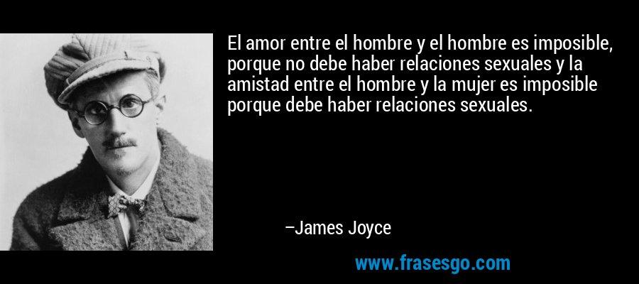 El amor entre el hombre y el hombre es imposible, porque no debe haber relaciones sexuales y la amistad entre el hombre y la mujer es imposible porque debe haber relaciones sexuales. – James Joyce