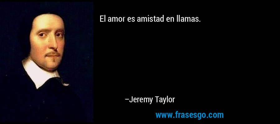 El amor es amistad en llamas.  – Jeremy Taylor