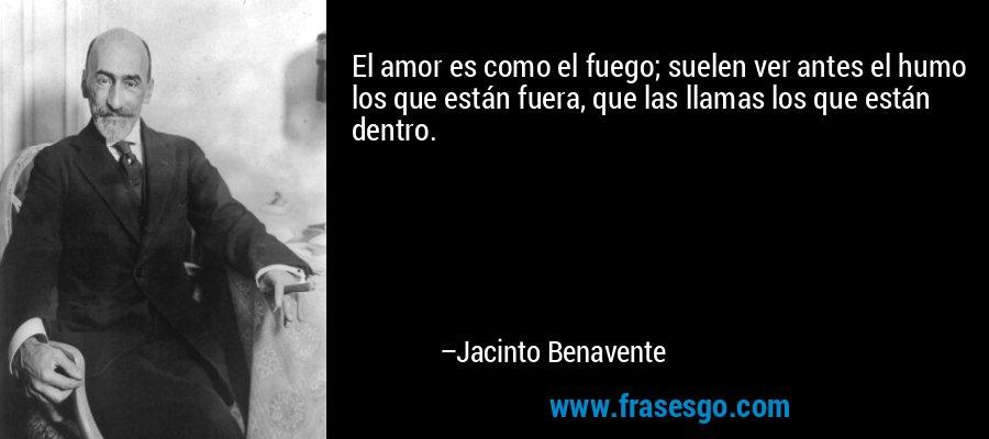 El amor es como el fuego; suelen ver antes el humo los que están fuera, que las llamas los que están dentro. – Jacinto Benavente