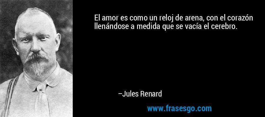 El amor es como un reloj de arena, con el corazón llenándose a medida que se vacía el cerebro. – Jules Renard