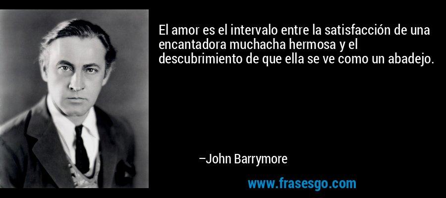 El amor es el intervalo entre la satisfacción de una encantadora muchacha hermosa y el descubrimiento de que ella se ve como un abadejo. – John Barrymore