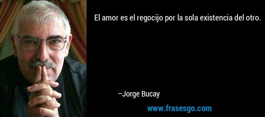 El amor es el regocijo por la sola existencia del otro. – Jorge Bucay