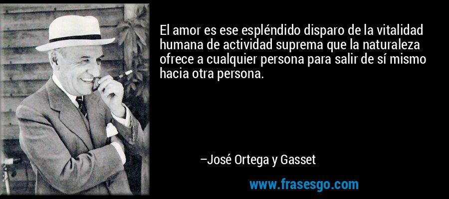El amor es ese espléndido disparo de la vitalidad humana de actividad suprema que la naturaleza ofrece a cualquier persona para salir de sí mismo hacia otra persona. – José Ortega y Gasset