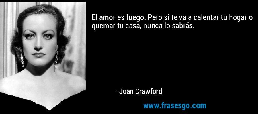 El amor es fuego. Pero si te va a calentar tu hogar o quemar tu casa, nunca lo sabrás. – Joan Crawford