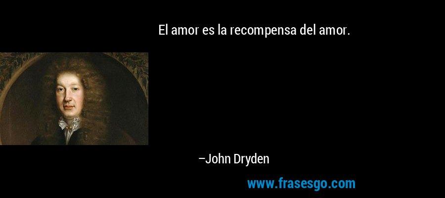 El amor es la recompensa del amor. – John Dryden