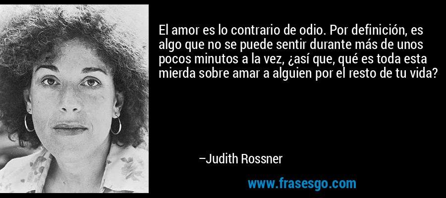 El amor es lo contrario de odio. Por definición, es algo que no se puede sentir durante más de unos pocos minutos a la vez, ¿así que, qué es toda esta mierda sobre amar a alguien por el resto de tu vida? – Judith Rossner