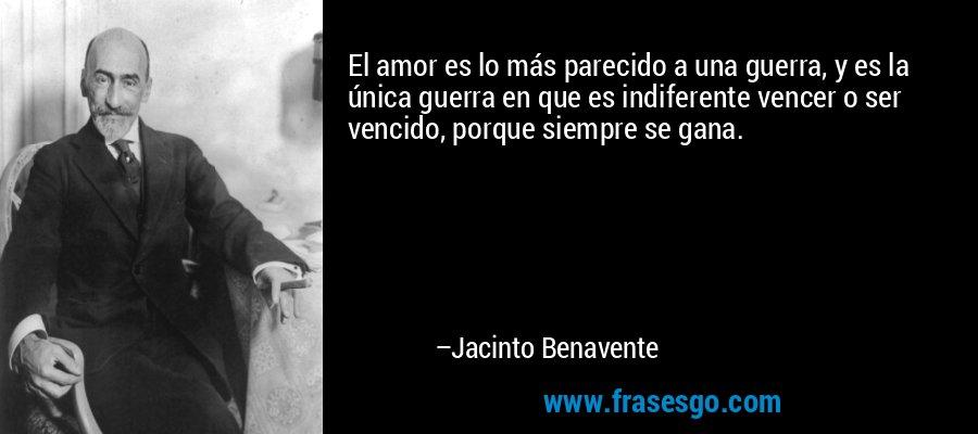 El amor es lo más parecido a una guerra, y es la única guerra en que es indiferente vencer o ser vencido, porque siempre se gana. – Jacinto Benavente