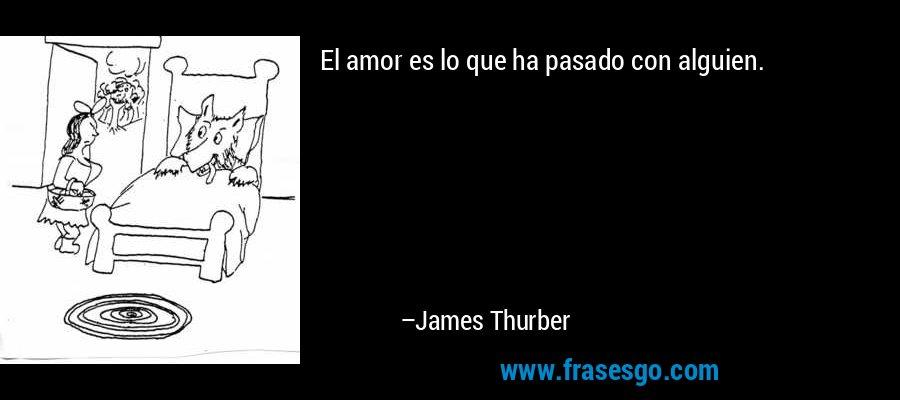 El amor es lo que ha pasado con alguien. – James Thurber