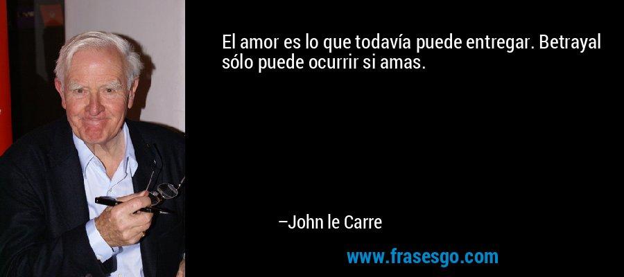 El amor es lo que todavía puede entregar. Betrayal sólo puede ocurrir si amas. – John le Carre