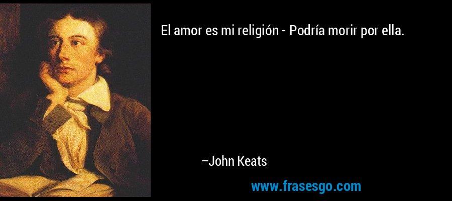 El amor es mi religión - Podría morir por ella. – John Keats