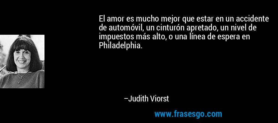 El amor es mucho mejor que estar en un accidente de automóvil, un cinturón apretado, un nivel de impuestos más alto, o una línea de espera en Philadelphia. – Judith Viorst