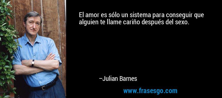 El amor es sólo un sistema para conseguir que alguien te llame cariño después del sexo. – Julian Barnes
