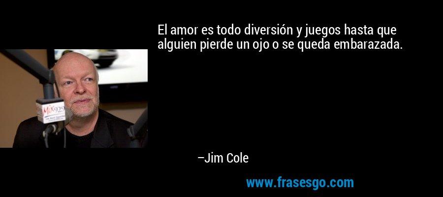 El amor es todo diversión y juegos hasta que alguien pierde un ojo o se queda embarazada. – Jim Cole