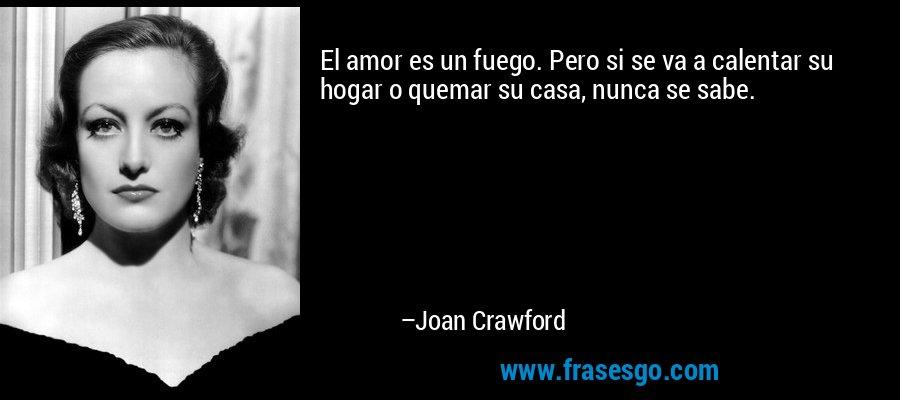 El amor es un fuego. Pero si se va a calentar su hogar o quemar su casa, nunca se sabe. – Joan Crawford