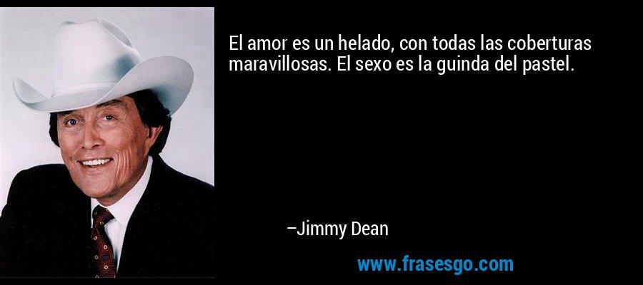 El amor es un helado, con todas las coberturas maravillosas. El sexo es la guinda del pastel. – Jimmy Dean