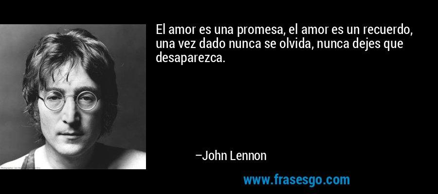 El amor es una promesa, el amor es un recuerdo, una vez dado nunca se olvida, nunca dejes que desaparezca. – John Lennon