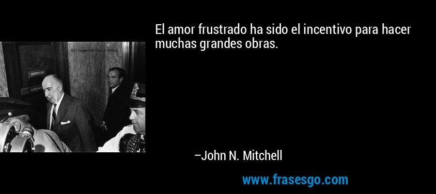 El amor frustrado ha sido el incentivo para hacer muchas grandes obras. – John N. Mitchell