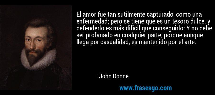 El amor fue tan sutilmente capturado, como una enfermedad; pero se tiene que es un tesoro dulce, y defenderlo es más difícil que conseguirlo: Y no debe ser profanado en cualquier parte, porque aunque llega por casualidad, es mantenido por el arte. – John Donne