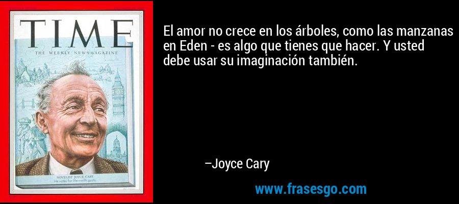 El amor no crece en los árboles, como las manzanas en Eden - es algo que tienes que hacer. Y usted debe usar su imaginación también. – Joyce Cary