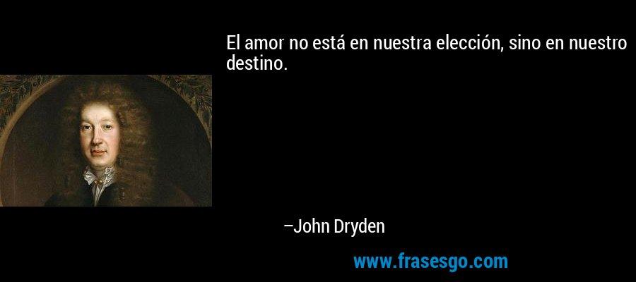 El amor no está en nuestra elección, sino en nuestro destino. – John Dryden