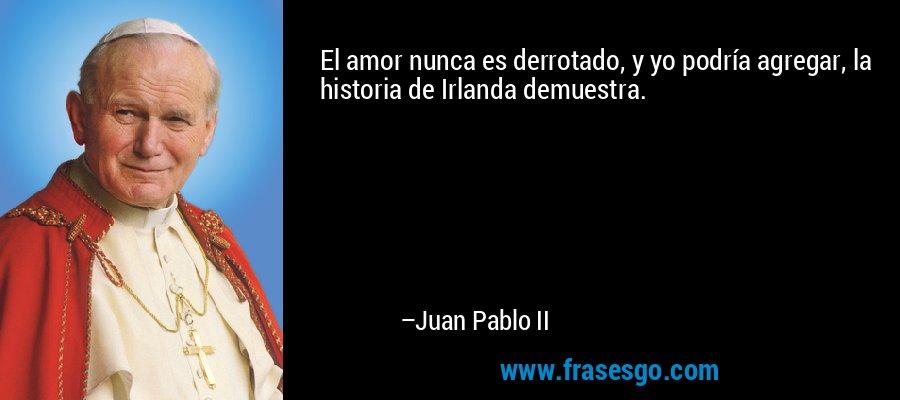 El amor nunca es derrotado, y yo podría agregar, la historia de Irlanda demuestra. – Juan Pablo II
