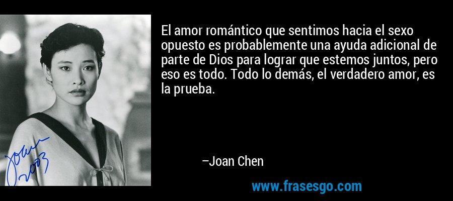El amor romántico que sentimos hacia el sexo opuesto es probablemente una ayuda adicional de parte de Dios para lograr que estemos juntos, pero eso es todo. Todo lo demás, el verdadero amor, es la prueba. – Joan Chen