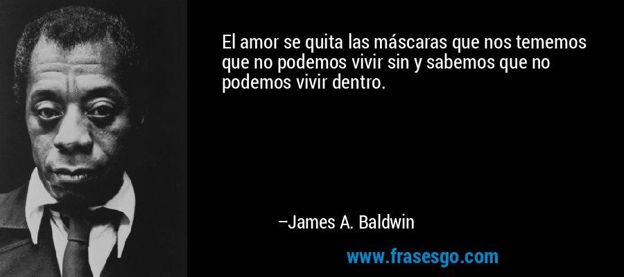 El amor se quita las máscaras que nos tememos que no podemos vivir sin y sabemos que no podemos vivir dentro. – James A. Baldwin