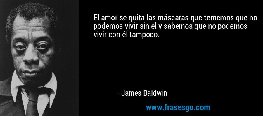 El amor se quita las máscaras que tememos que no podemos vivir sin él y sabemos que no podemos vivir con él tampoco. – James Baldwin