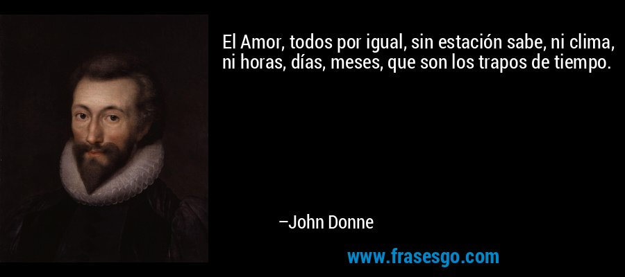 El Amor, todos por igual, sin estación sabe, ni clima, ni horas, días, meses, que son los trapos de tiempo. – John Donne