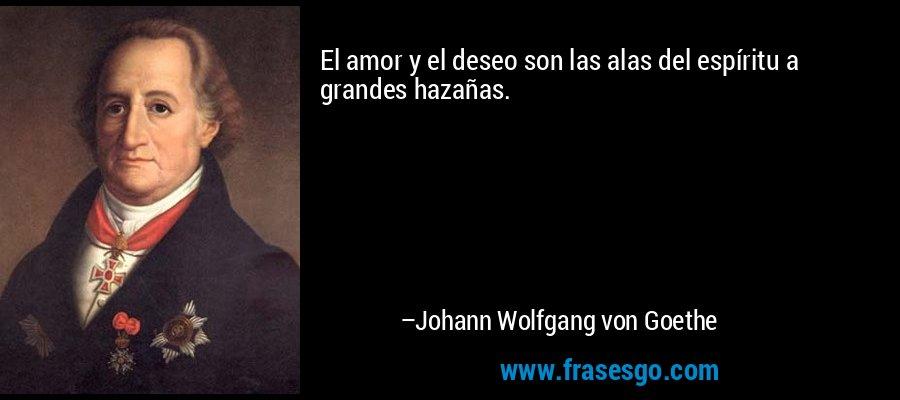 El amor y el deseo son las alas del espíritu a grandes hazañas. – Johann Wolfgang von Goethe