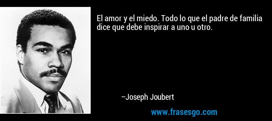 El amor y el miedo. Todo lo que el padre de familia dice que debe inspirar a uno u otro. – Joseph Joubert