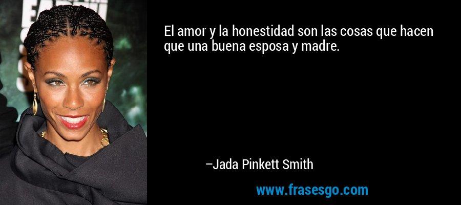 El amor y la honestidad son las cosas que hacen que una buena esposa y madre. – Jada Pinkett Smith