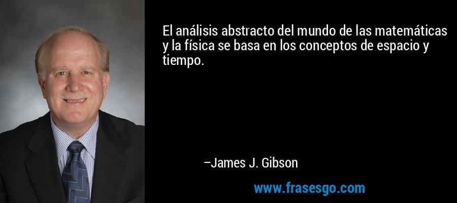 El análisis abstracto del mundo de las matemáticas y la física se basa en los conceptos de espacio y tiempo. – James J. Gibson